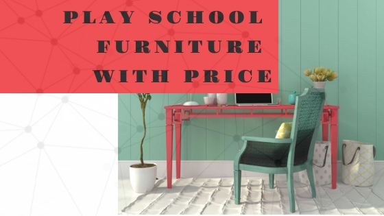5+ Essential Play School Furniture with Price (2019)